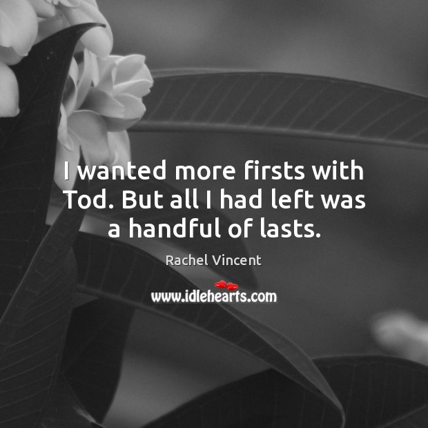 I wanted more firsts with Tod. But all I had left was a handful of lasts. Rachel Vincent Picture Quote