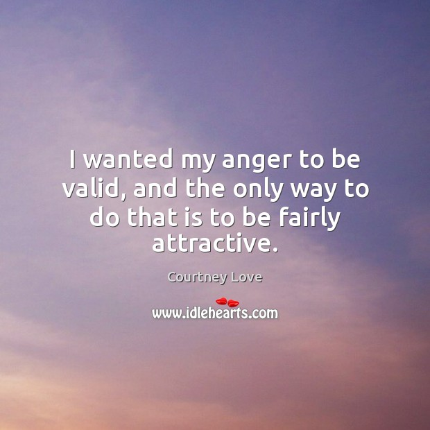 I wanted my anger to be valid, and the only way to do that is to be fairly attractive. Courtney Love Picture Quote