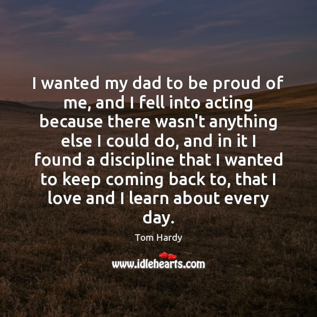 I wanted my dad to be proud of me, and I fell Tom Hardy Picture Quote