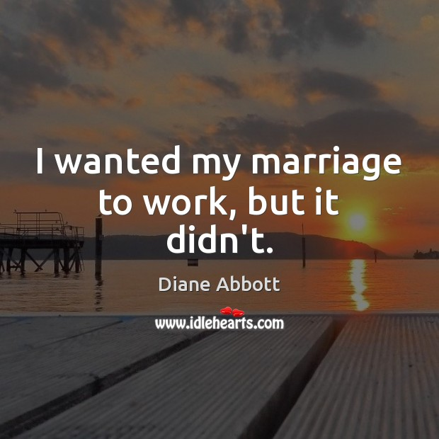 I wanted my marriage to work, but it didn't. Diane Abbott Picture Quote