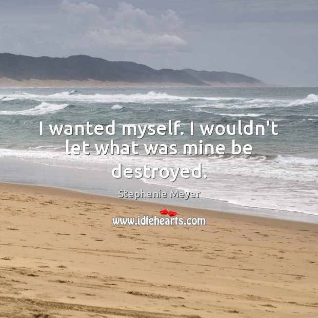 I wanted myself. I wouldn't let what was mine be destroyed. Image