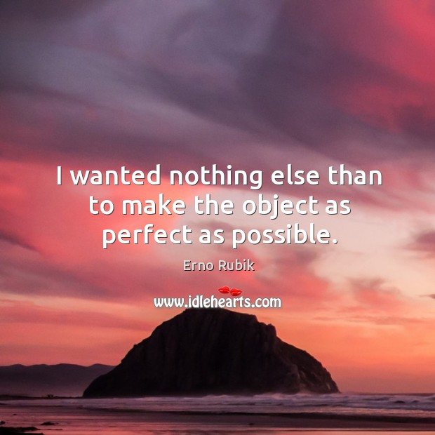 I wanted nothing else than to make the object as perfect as possible. Erno Rubik Picture Quote