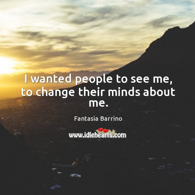 I wanted people to see me, to change their minds about me. Image
