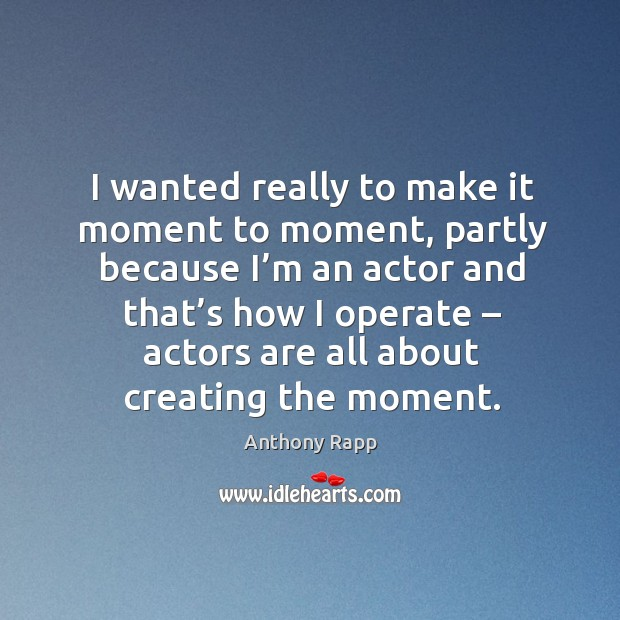 I wanted really to make it moment to moment, partly because I'm an actor and that's Image