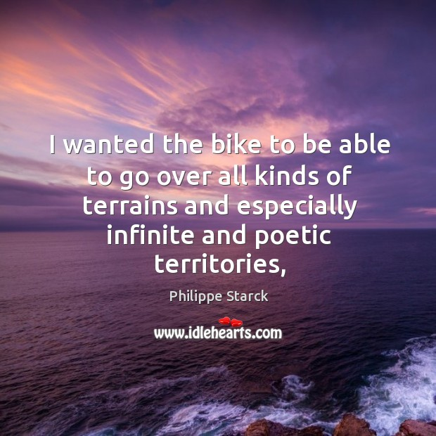 I wanted the bike to be able to go over all kinds Philippe Starck Picture Quote