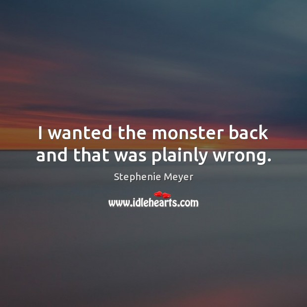 I wanted the monster back and that was plainly wrong. Image