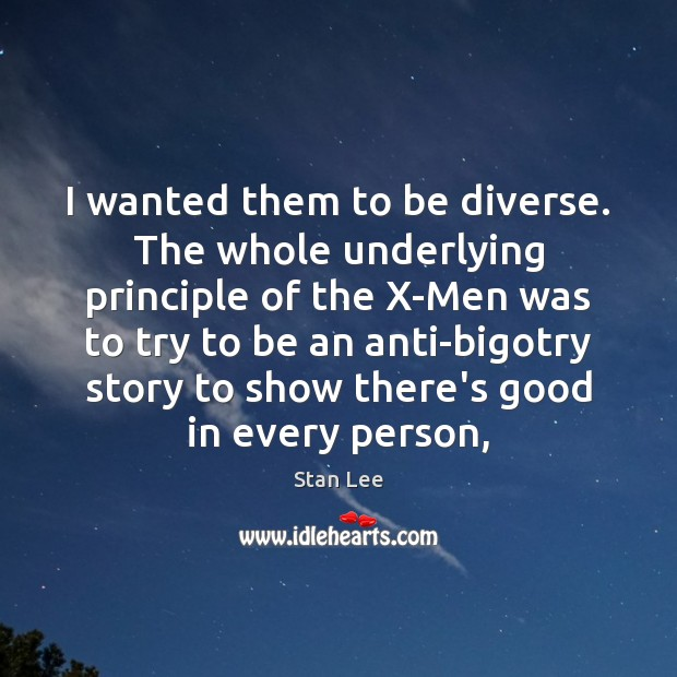 I wanted them to be diverse. The whole underlying principle of the Stan Lee Picture Quote