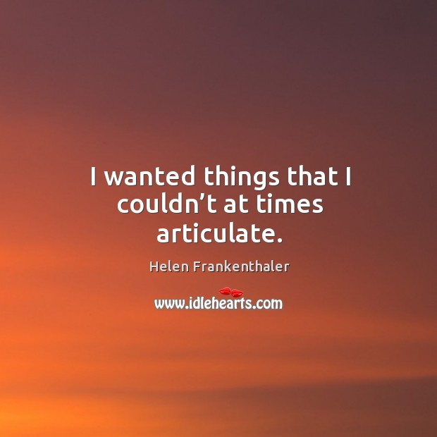 I wanted things that I couldn't at times articulate. Helen Frankenthaler Picture Quote