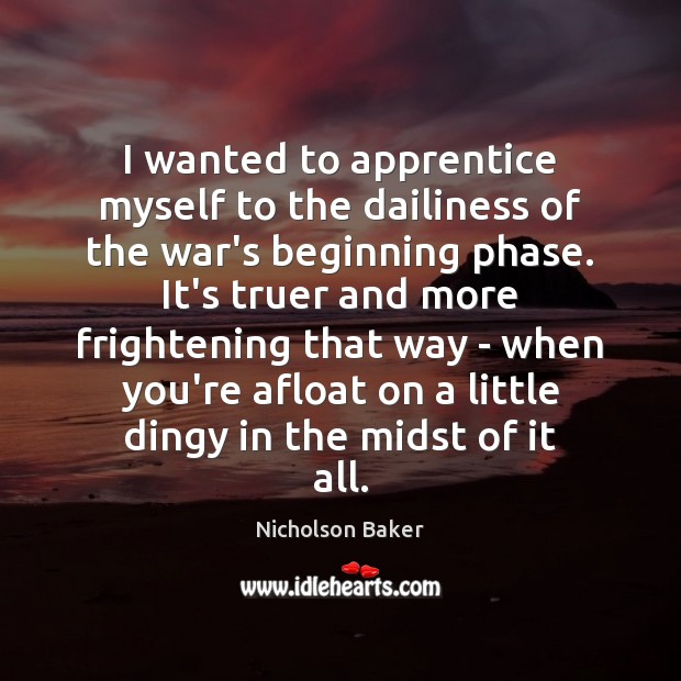Image, I wanted to apprentice myself to the dailiness of the war's beginning