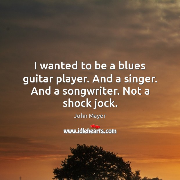 Image, I wanted to be a blues guitar player. And a singer. And a songwriter. Not a shock jock.