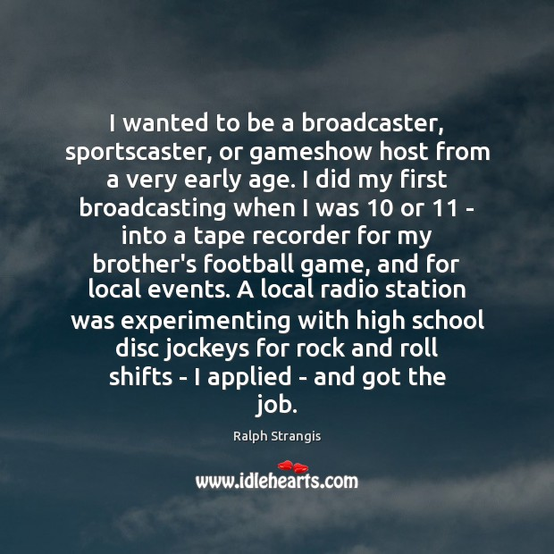I wanted to be a broadcaster, sportscaster, or gameshow host from a Ralph Strangis Picture Quote