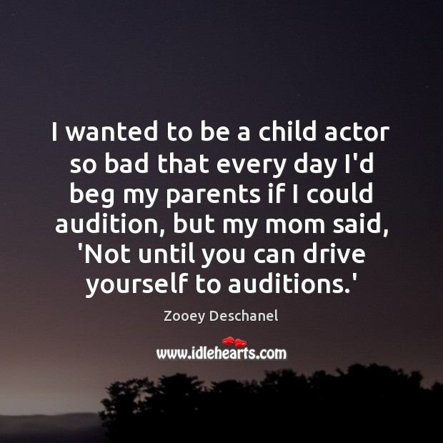 I wanted to be a child actor so bad that every day Zooey Deschanel Picture Quote