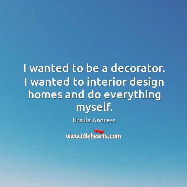 I wanted to be a decorator. I wanted to interior design homes and do everything myself. Ursula Andress Picture Quote