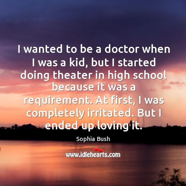 Image, I wanted to be a doctor when I was a kid, but I started doing theater in high school because it was a requirement.