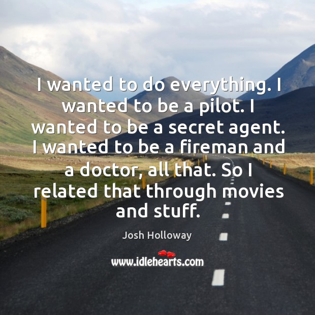 I wanted to be a fireman and a doctor, all that. So I related that through movies and stuff. Image