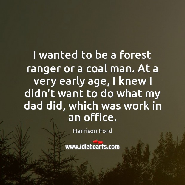 I wanted to be a forest ranger or a coal man. At Harrison Ford Picture Quote
