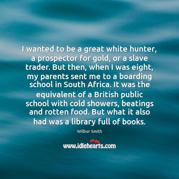 I wanted to be a great white hunter, a prospector for gold, Wilbur Smith Picture Quote