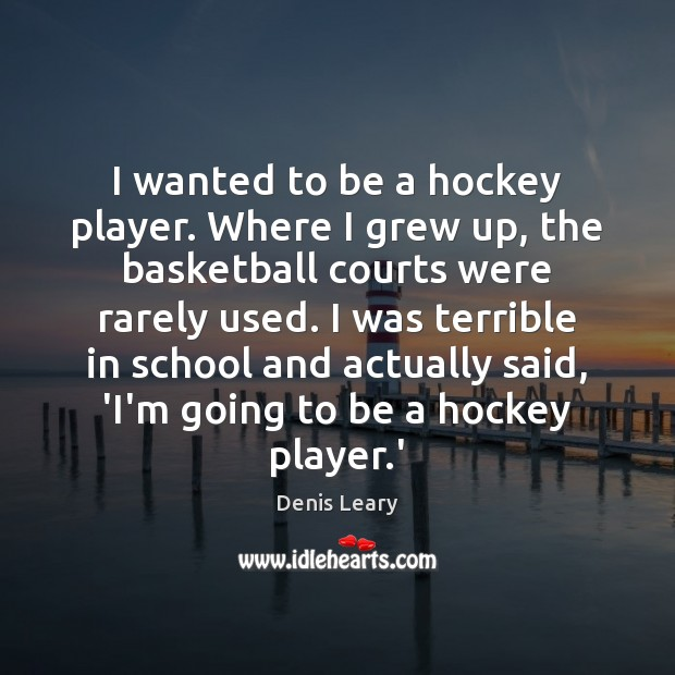 I wanted to be a hockey player. Where I grew up, the Denis Leary Picture Quote