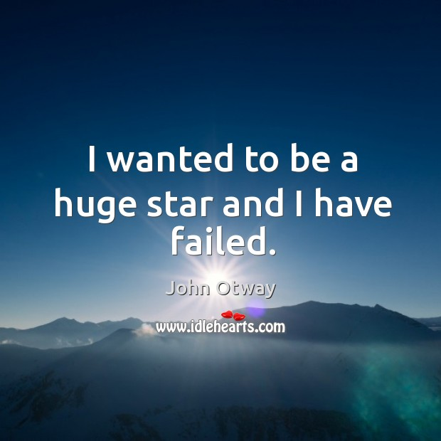 I wanted to be a huge star and I have failed. Image