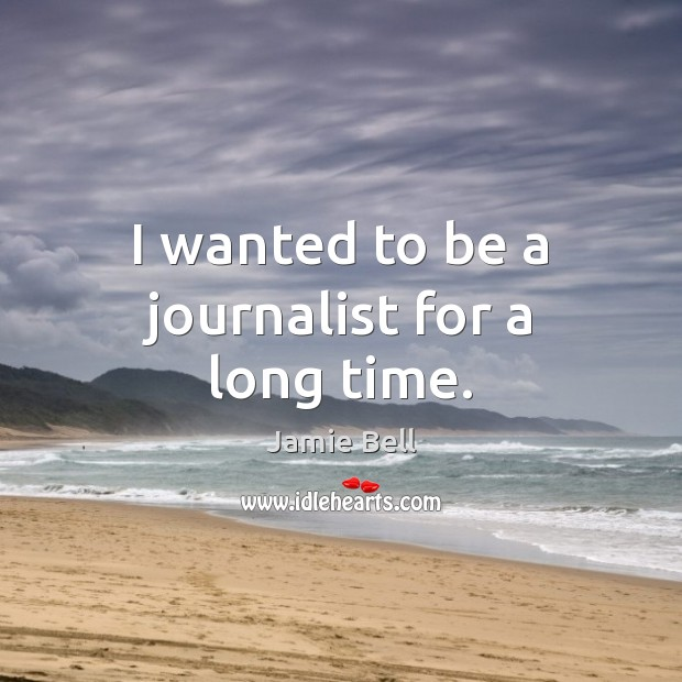 I wanted to be a journalist for a long time. Image