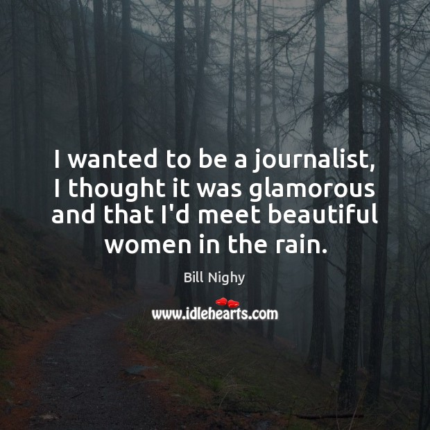 I wanted to be a journalist, I thought it was glamorous and Bill Nighy Picture Quote