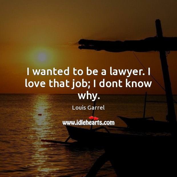 I wanted to be a lawyer. I love that job; I dont know why. Image