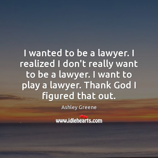 I wanted to be a lawyer. I realized I don't really want Ashley Greene Picture Quote