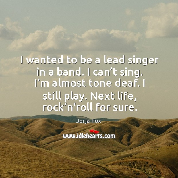 Image, I wanted to be a lead singer in a band. I can't sing.