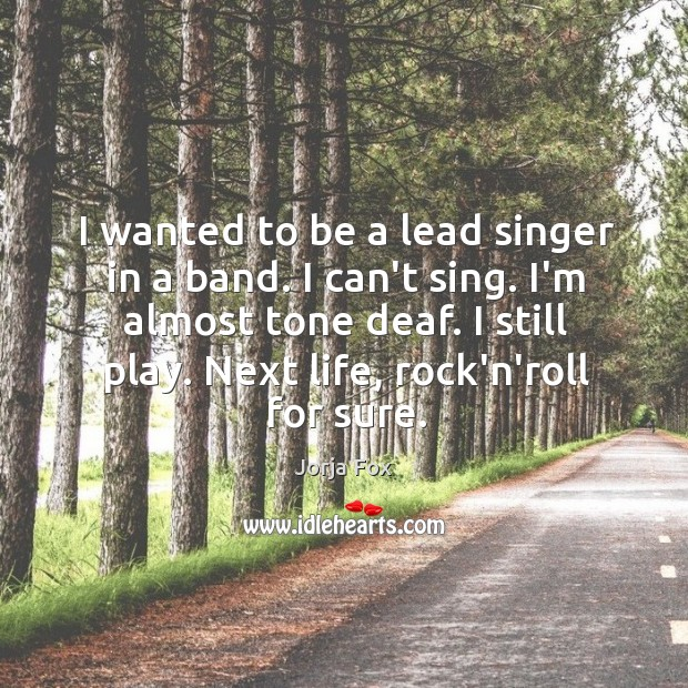 Image, I wanted to be a lead singer in a band. I can't