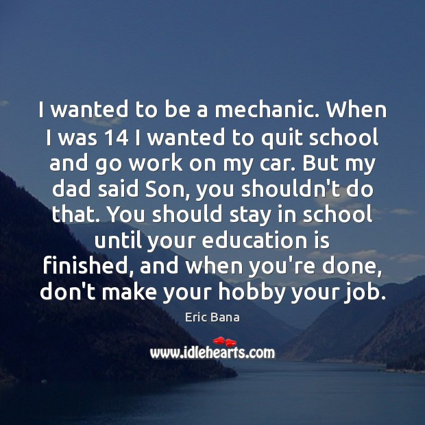 I wanted to be a mechanic. When I was 14 I wanted to Education Quotes Image