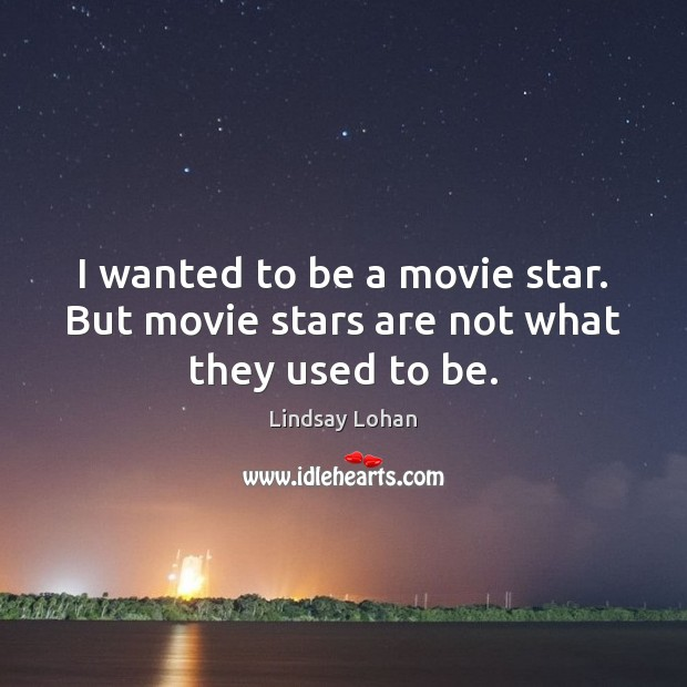 I wanted to be a movie star. But movie stars are not what they used to be. Lindsay Lohan Picture Quote