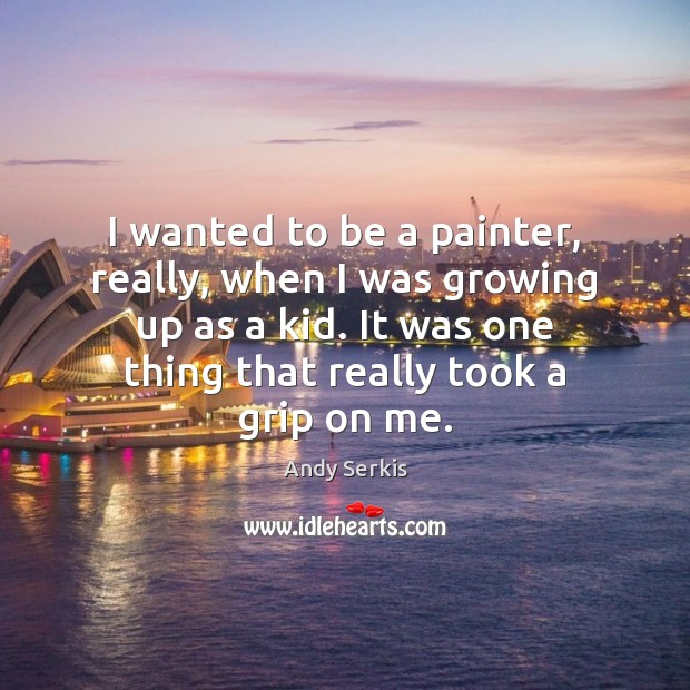 I wanted to be a painter, really, when I was growing up Image