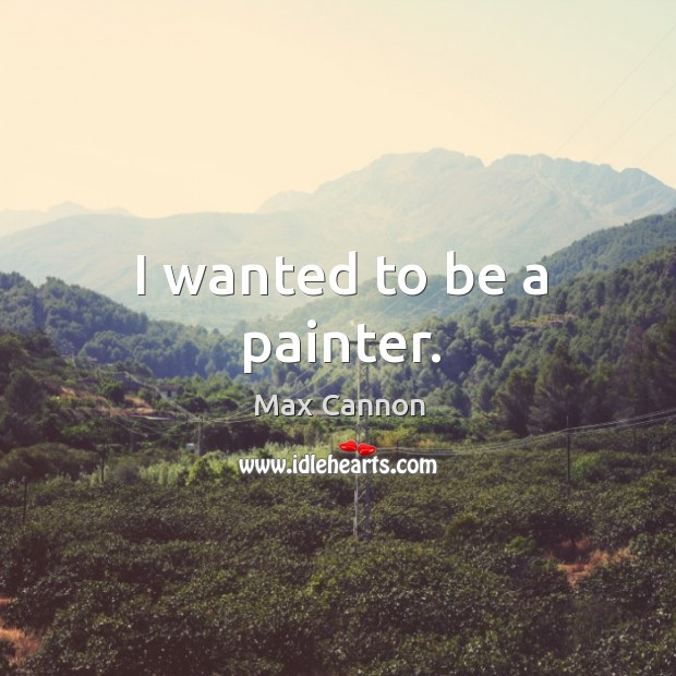 I wanted to be a painter. Max Cannon Picture Quote