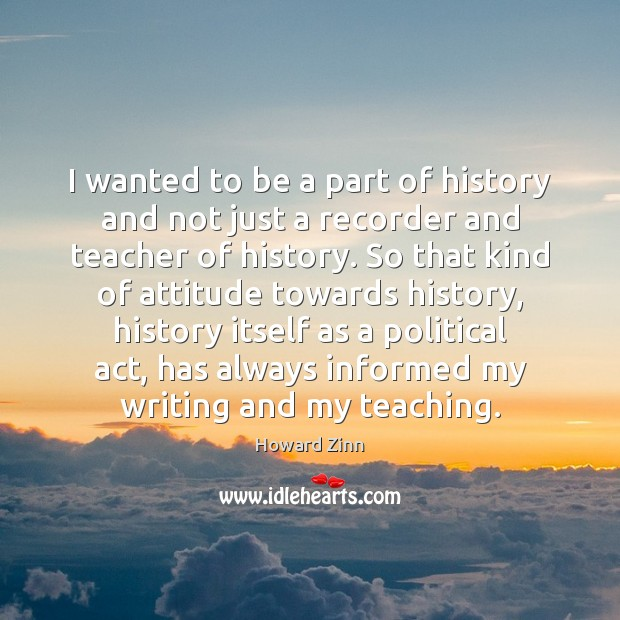 I wanted to be a part of history and not just a Howard Zinn Picture Quote
