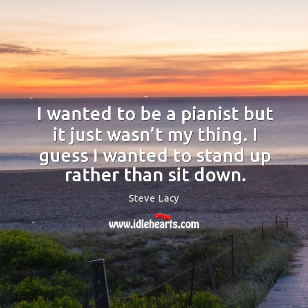 I wanted to be a pianist but it just wasn't my thing. I guess I wanted to stand up rather than sit down. Image