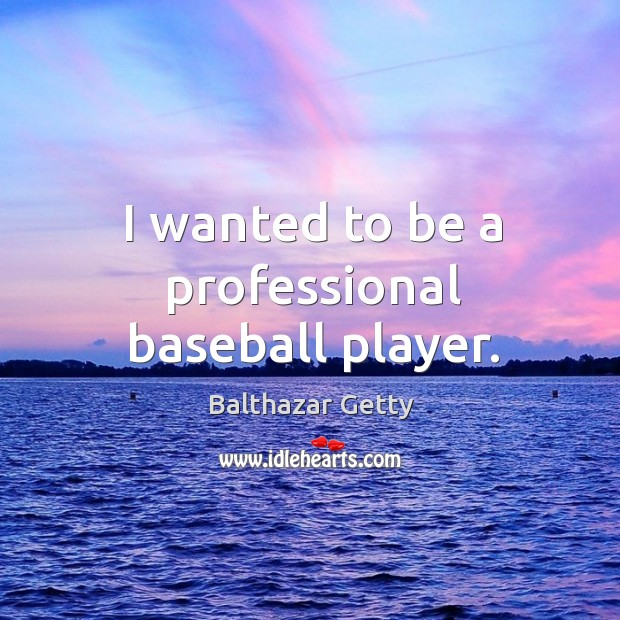 I wanted to be a professional baseball player. Balthazar Getty Picture Quote