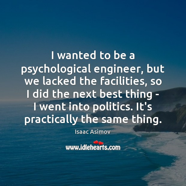 Image, I wanted to be a psychological engineer, but we lacked the facilities,