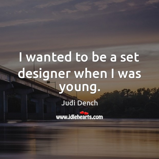 I wanted to be a set designer when I was young. Judi Dench Picture Quote