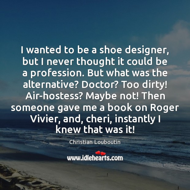 I wanted to be a shoe designer, but I never thought it Christian Louboutin Picture Quote