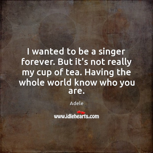 I wanted to be a singer forever. But it's not really my Adele Picture Quote