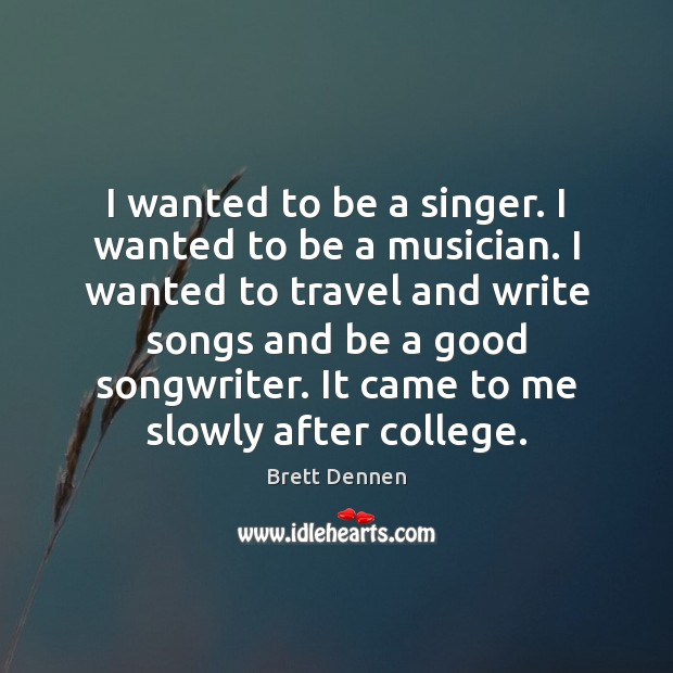 Image, I wanted to be a singer. I wanted to be a musician.