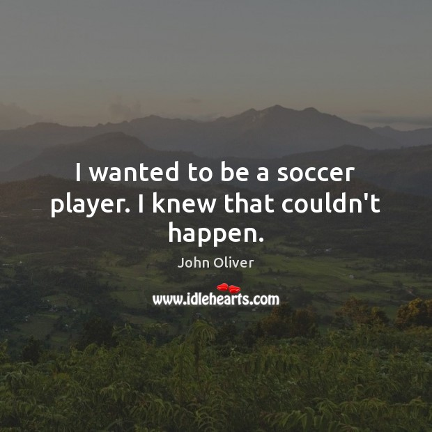 I wanted to be a soccer player. I knew that couldn't happen. John Oliver Picture Quote