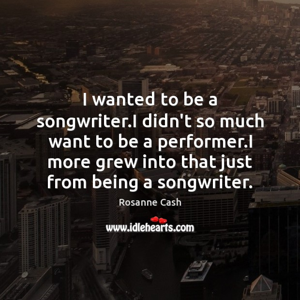 I wanted to be a songwriter.I didn't so much want to Rosanne Cash Picture Quote