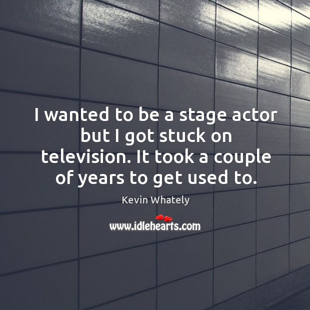 I wanted to be a stage actor but I got stuck on Image