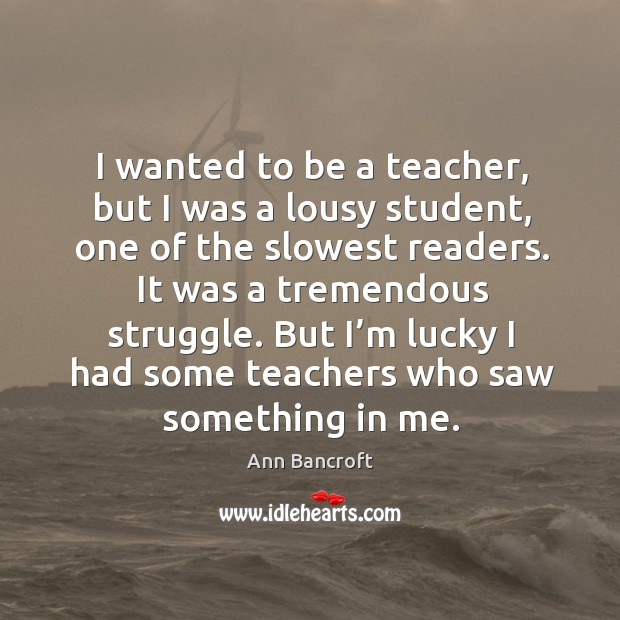 Image, I wanted to be a teacher, but I was a lousy student, one of the slowest readers.