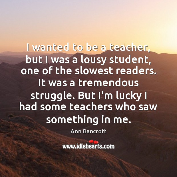 Image, I wanted to be a teacher, but I was a lousy student,