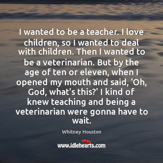 I wanted to be a teacher. I love children, so I wanted Whitney Houston Picture Quote