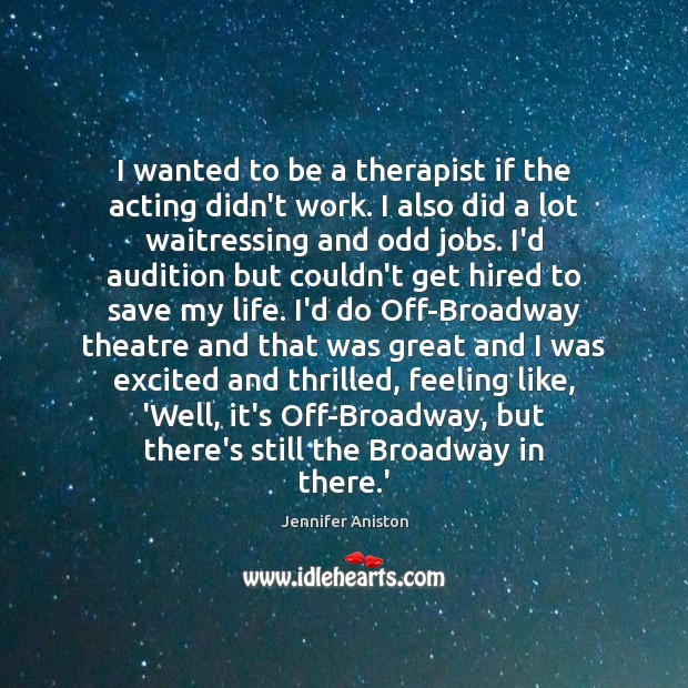 I wanted to be a therapist if the acting didn't work. I Jennifer Aniston Picture Quote