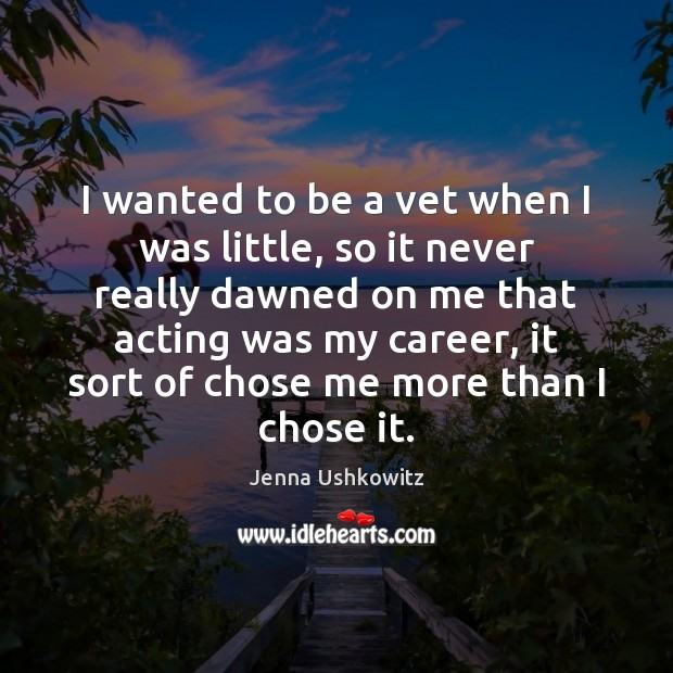 I wanted to be a vet when I was little, so it Jenna Ushkowitz Picture Quote