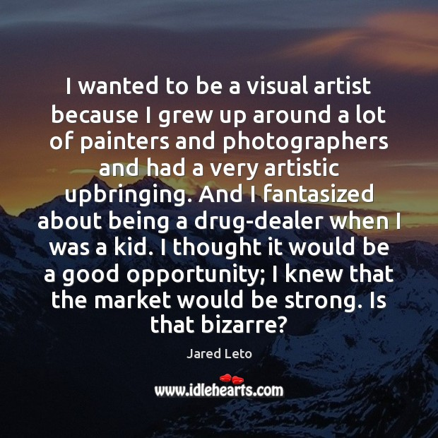 I wanted to be a visual artist because I grew up around Jared Leto Picture Quote